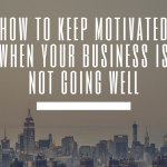 Ways to Keep Motivated When Your Business is Not Going Well