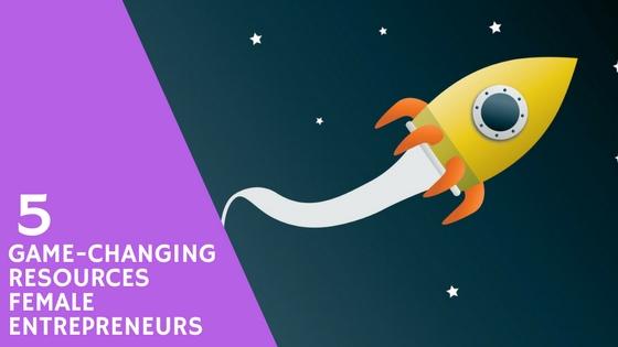 5 Game-Changing Resources Female Entrepreneurs